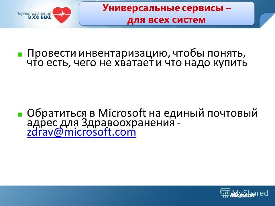 Провести инвентаризацию, чтобы понять, что есть, чего не хватает и что надо купить Обратиться в Microsoft на единый почтовый адрес для Здравоохранения - zdrav@microsoft.com zdrav@microsoft.com Универсальные сервисы – для всех систем