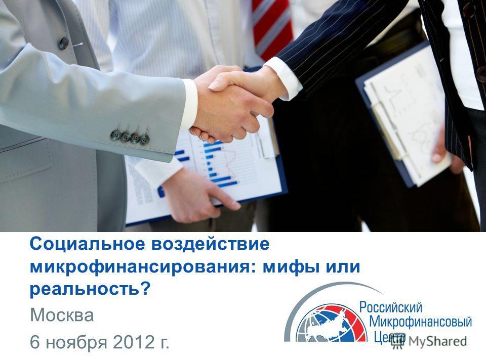 Социальное воздействие микрофинансирования: мифы или реальность? Москва 6 ноября 2012 г.