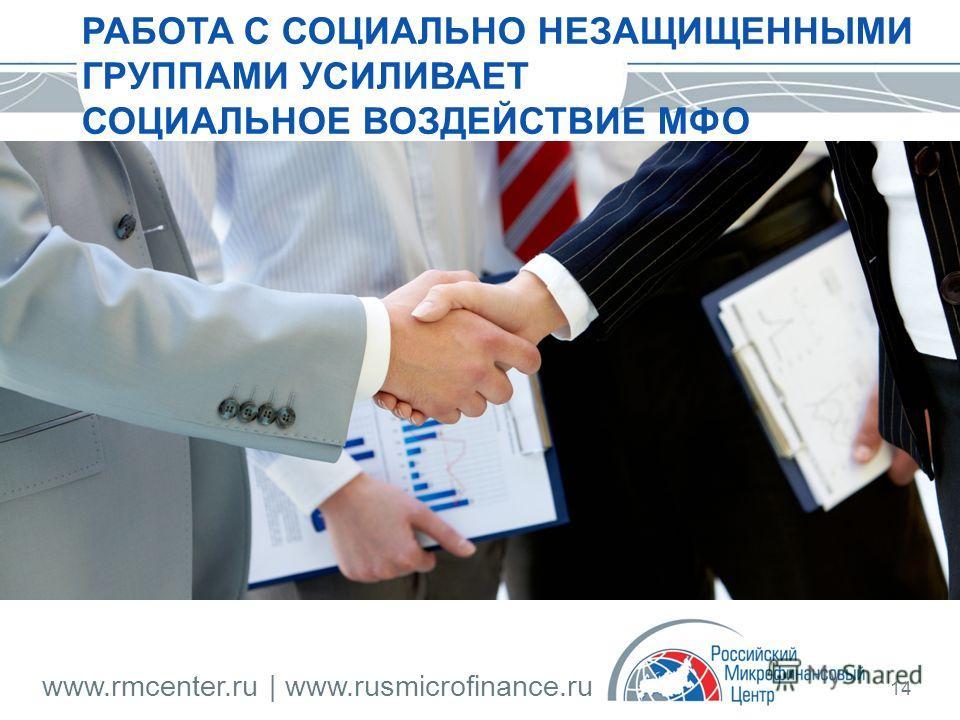 www.rmcenter.ru | www.rusmicrofinance.ru 14 РАБОТА С СОЦИАЛЬНО НЕЗАЩИЩЕННЫМИ ГРУППАМИ УСИЛИВАЕТ СОЦИАЛЬНОЕ ВОЗДЕЙСТВИЕ МФО