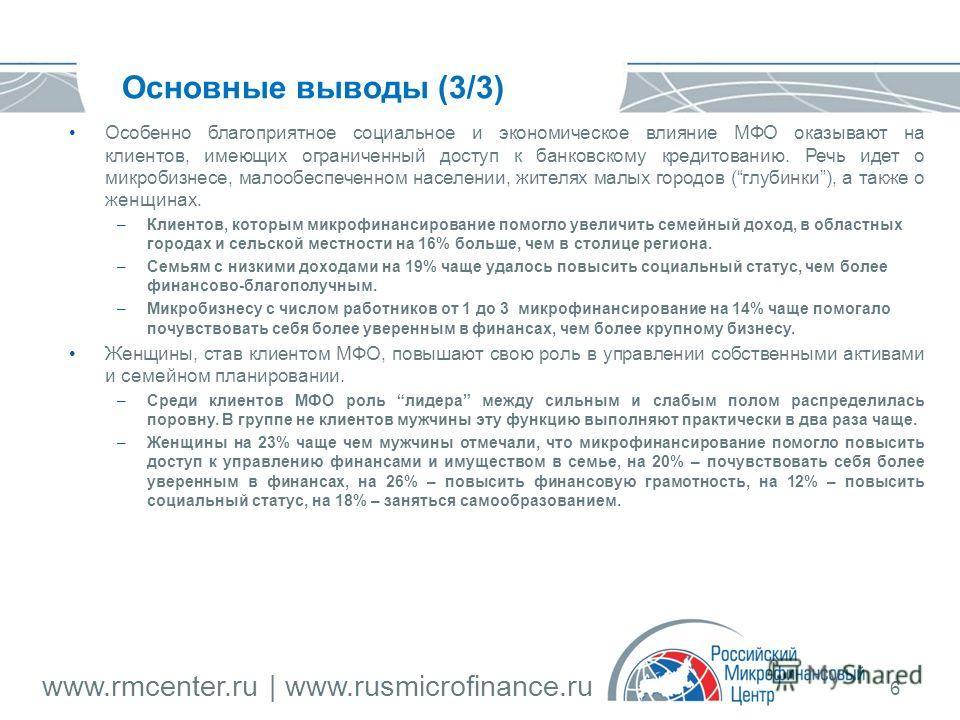 www.rmcenter.ru | www.rusmicrofinance.ru 6 Основные выводы (3/3) Особенно благоприятное социальное и экономическое влияние МФО оказывают на клиентов, имеющих ограниченный доступ к банковскому кредитованию. Речь идет о микробизнесе, малообеспеченном н