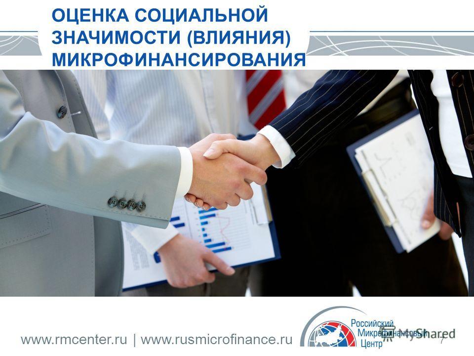 www.rmcenter.ru | www.rusmicrofinance.ru 7 ОЦЕНКА СОЦИАЛЬНОЙ ЗНАЧИМОСТИ (ВЛИЯНИЯ) МИКРОФИНАНСИРОВАНИЯ