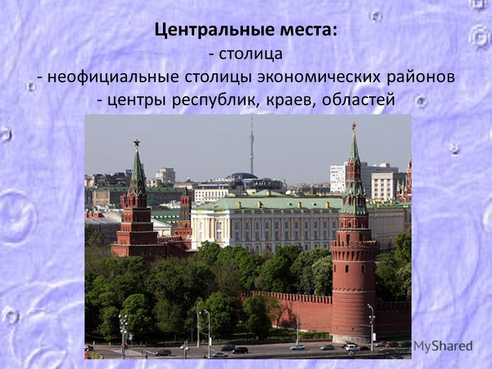 Центральные места: - столица - неофициальные столицы экономических районов - центры республик, краев, областей