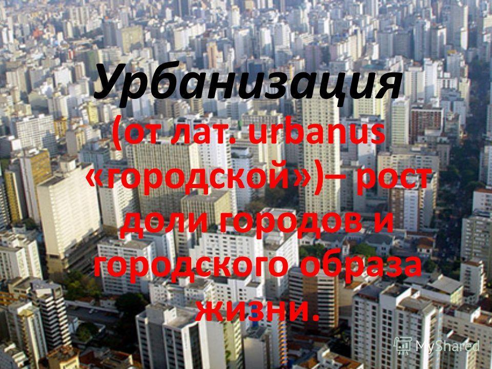 Урбанизация (от лат. urbanus «городской»)– рост доли городов и городского образа жизни.