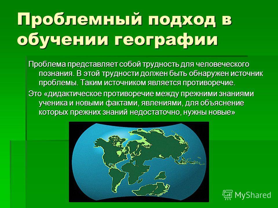 Проблемный подход в обучении географии Проблема представляет собой трудность для человеческого познания. В этой трудности должен быть обнаружен источник проблемы. Таким источником является противоречие. Это «дидактическое противоречие между прежними
