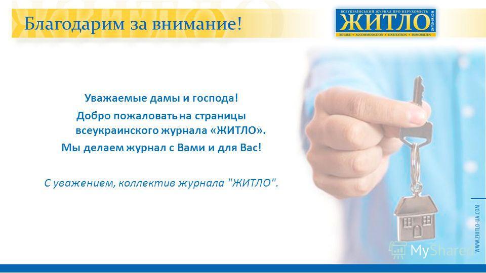 Благодарим за внимание! Уважаемые дамы и господа ! Добро пожаловать на страницы всеукраинского журнала « ЖИТЛО ». Мы делаем журнал с Вами и для Вас ! С уважением, коллектив журнала  ЖИТЛО .