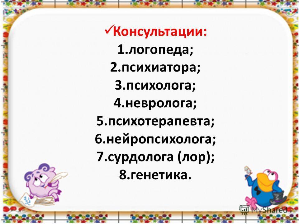 Консультации: 1.логопеда; 2.психиатора; 3.психолога; 4.невролога; 5.психотерапевта; 6.нейропсихолога; 7.сурдолога (лор); 8.генетика.