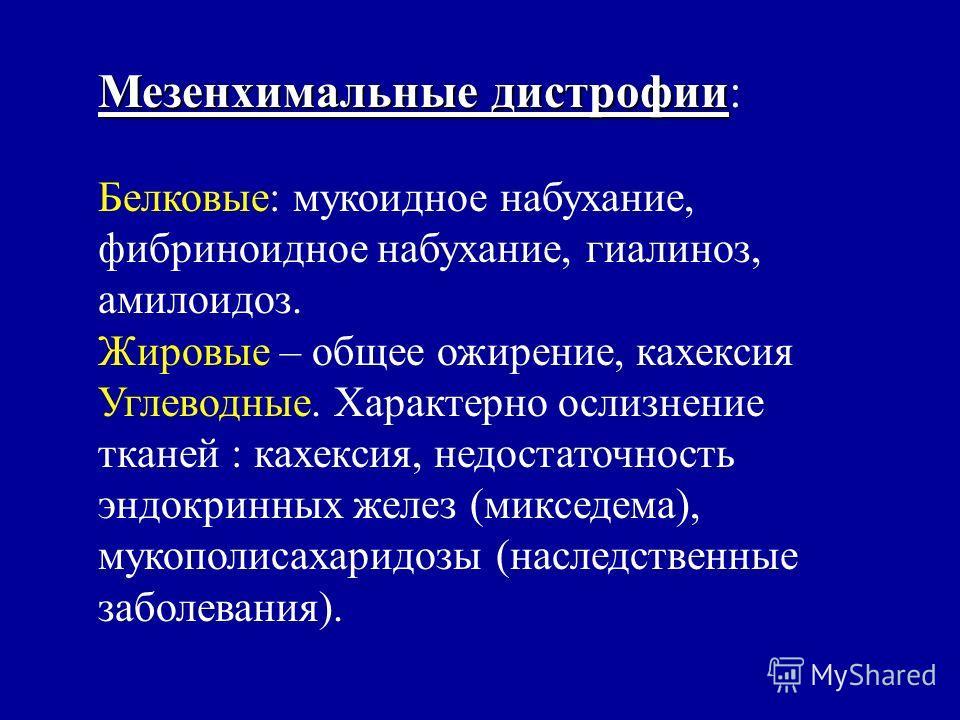 Мезенхимальные дистрофии Мезенхимальные дистрофии: Белковые: мукоидное набухание, фибриноидное набухание, гиалиноз, амилоидоз. Жировые – общее ожирение, кахексия Углеводные. Характерно ослизнение тканей : кахексия, недостаточность эндокринных желез (