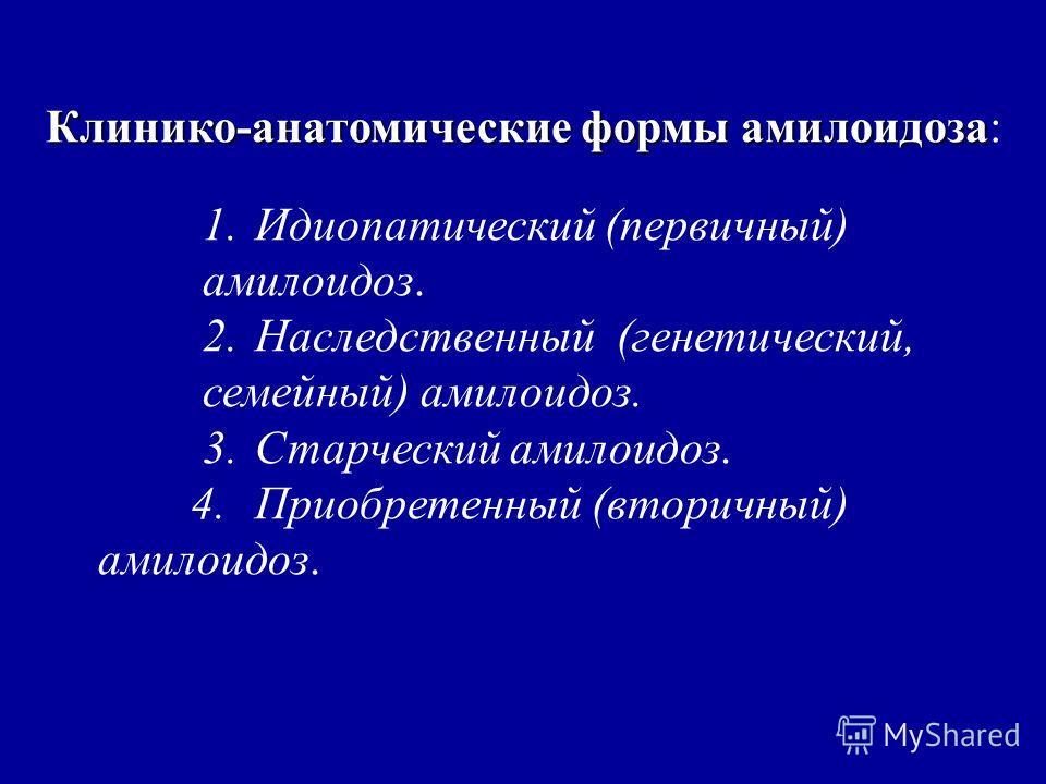 Клинико-анатомические формы амилоидоза Клинико-анатомические формы амилоидоза: 1.Идиопатический (первичный) амилоидоз. 2.Наследственный (генетический, семейный) амилоидоз. 3.Старческий амилоидоз. 4.Приобретенный (вторичный) амилоидоз.