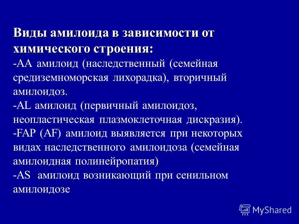 Виды амилоида в зависимости от химического строения: -АА амилоид (наследственный (семейная средиземноморская лихорадка), вторичный амилоидоз. -AL амилоид (первичный амилоидоз, неопластическая плазмоклеточная дискразия). -FAP (AF) амилоид выявляется п