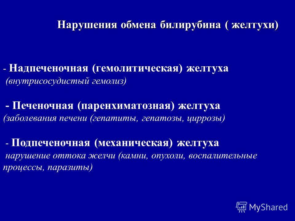 Нарушения обмена билирубина ( желтухи) - Надпеченочная (гемолитическая) желтуха (внутрисосудистый гемолиз) - Печеночная (паренхиматозная) желтуха (заболевания печени (гепатиты, гепатозы, циррозы) - Подпеченочная (механическая) желтуха нарушение отток