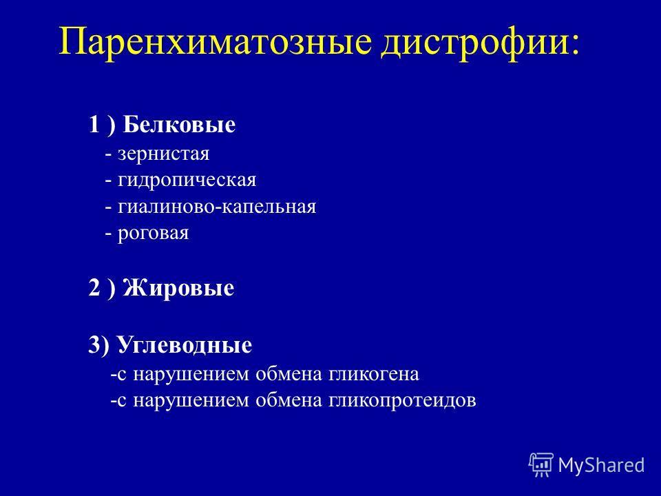 Паренхиматозные дистрофии: 1 ) Белковые - зернистая - гидропическая - гиалиново-капельная - роговая 2 ) Жировые 3) Углеводные -с нарушением обмена гликогена -с нарушением обмена гликопротеидов