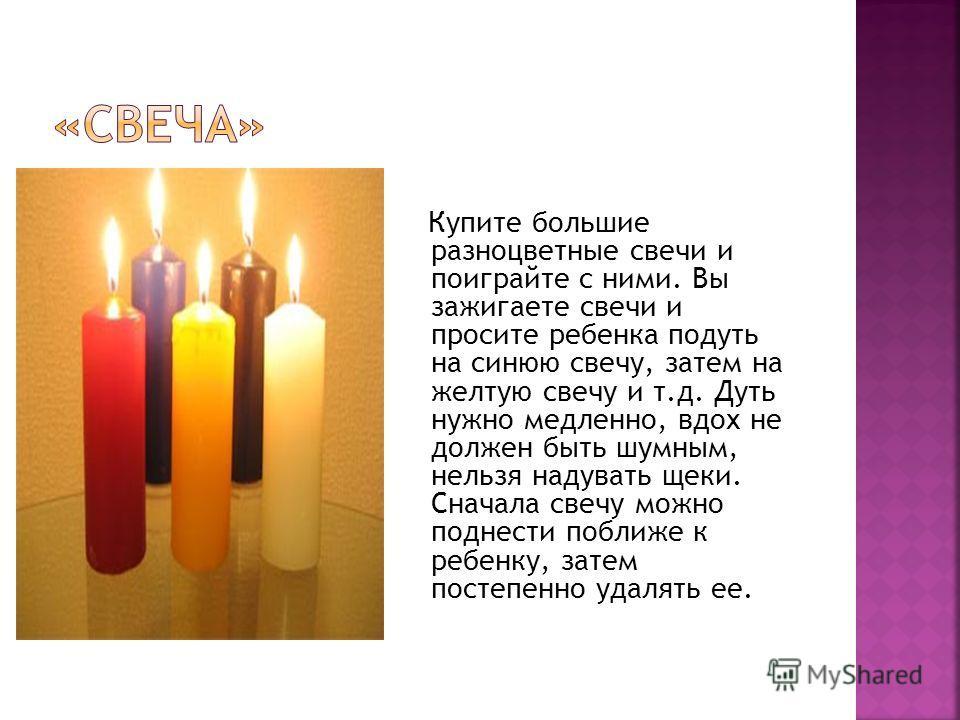 Купите большие разноцветные свечи и поиграйте с ними. Вы зажигаете свечи и просите ребенка подуть на синюю свечу, затем на желтую свечу и т.д. Дуть нужно медленно, вдох не должен быть шумным, нельзя надувать щеки. Сначала свечу можно поднести поближе
