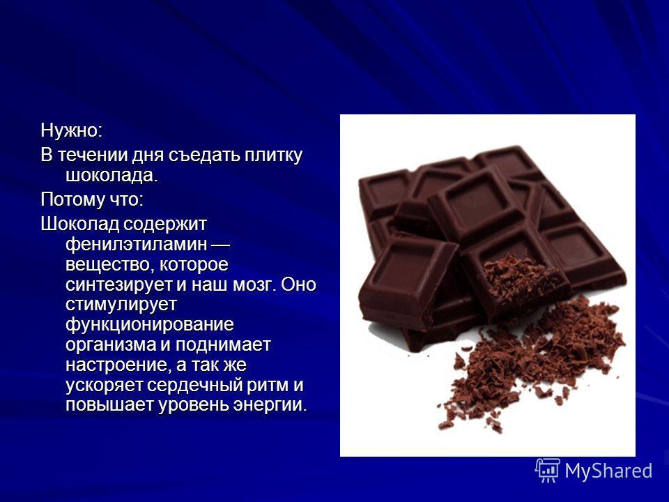 Нужно: В течении дня съедать плитку шоколада. Потому что: Шоколад содержит фенилэтиламин вещество, которое синтезирует и наш мозг. Оно стимулирует функционирование организма и поднимает настроение, а так же ускоряет сердечный ритм и повышает уровень