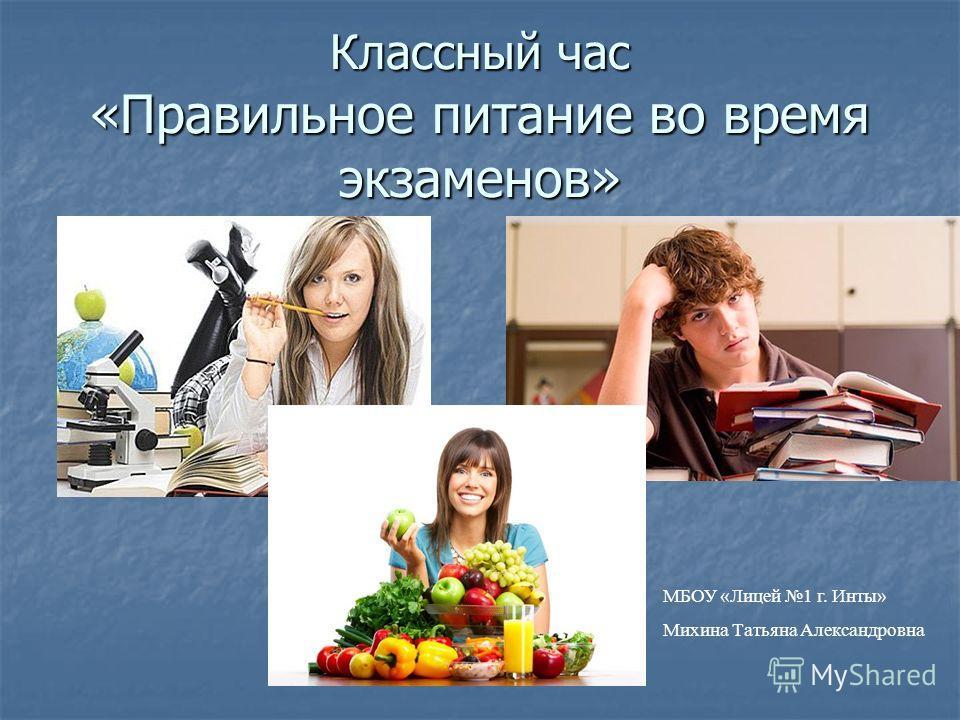 Классный час «Правильное питание во время экзаменов» МБОУ «Лицей 1 г. Инты» Михина Татьяна Александровна