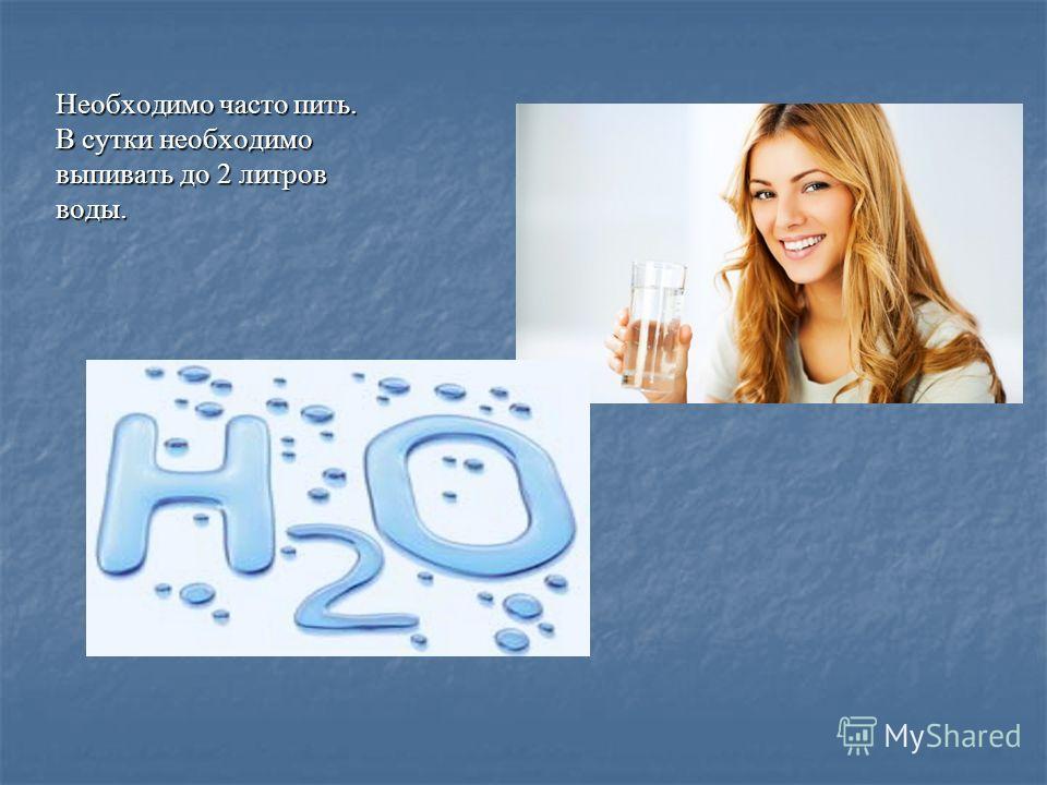 Необходимо часто пить. В сутки необходимо выпивать до 2 литров воды.