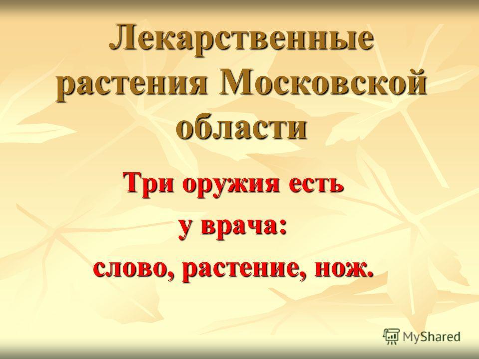 Лекарственные растения Московской области Три оружия есть у врача: слово, растение, нож.