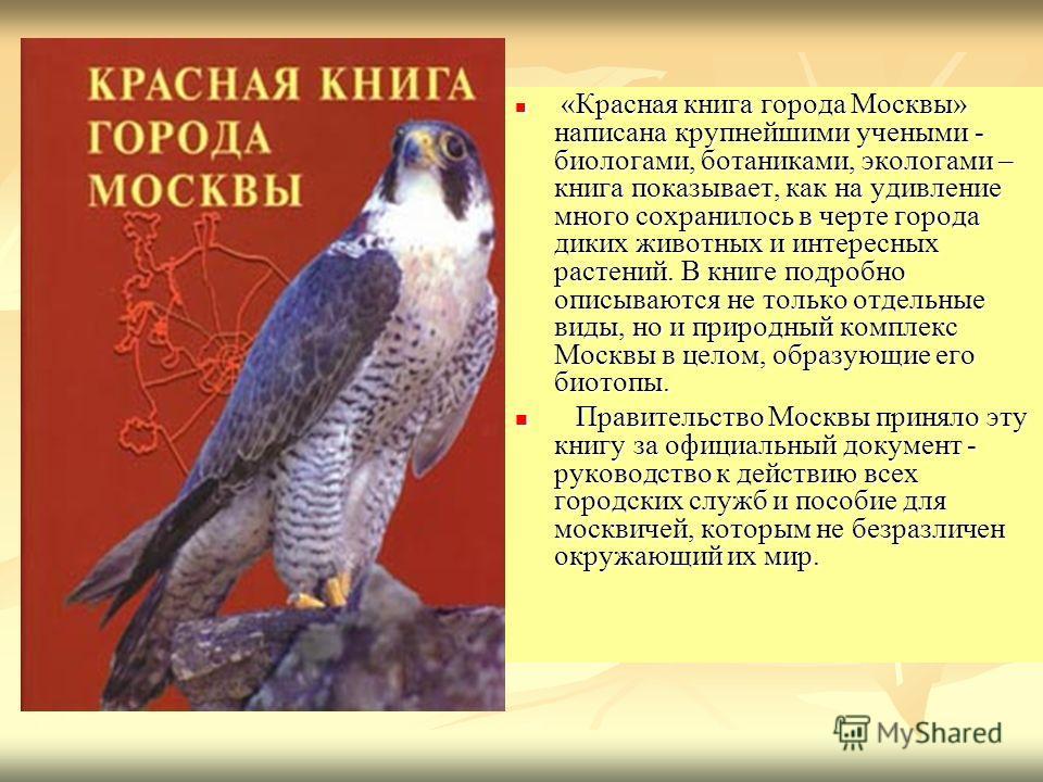 «Красная книга города Москвы» написана крупнейшими учеными - биологами, ботаниками, экологами – книга показывает, как на удивление много сохранилось в черте города диких животных и интересных растений. В книге подробно описываются не только отдельные