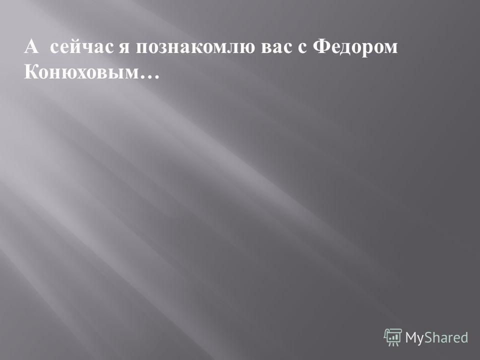 А сейчас я познакомлю вас с Федором Конюховым …