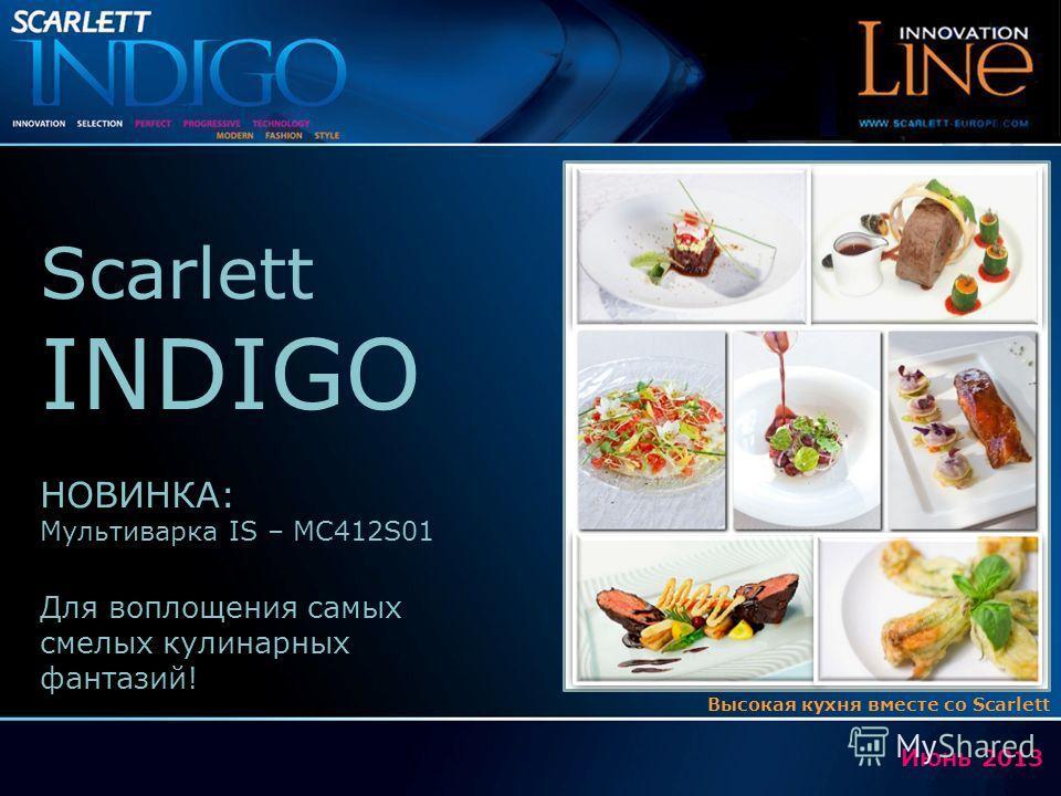 Июнь 2013 Scarlett INDIGO НОВИНКА: Мультиварка IS – MC412S01 Для воплощения самых смелых кулинарных фантазий! Высокая кухня вместе со Scarlett