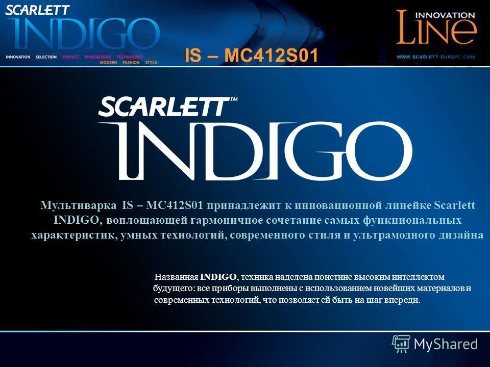 Мультиварка IS – MC412S01 принадлежит к инновационной линейке Scarlett INDIGO, воплощающей гармоничное сочетание самых функциональных характеристик, умных технологий, современного стиля и ультрамодного дизайна Названная INDIGO, техника наделена поист