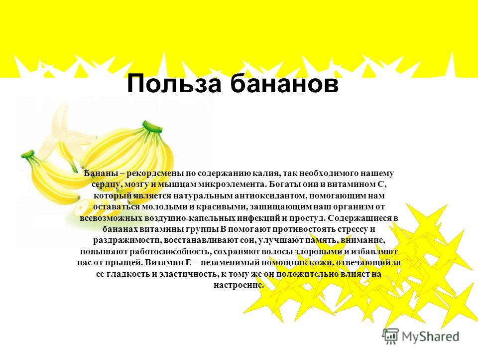 Польза бананов Бананы – рекордсмены по содержанию калия, так необходимого нашему сердцу, мозгу и мышцам микроэлемента. Богаты они и витамином С, который является натуральным антиоксидантом, помогающим нам оставаться молодыми и красивыми, защищающим н