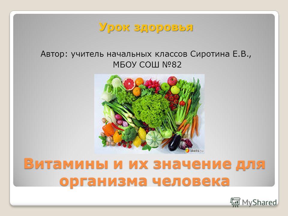 Витамины и их значение для организма человека Урок здоровья Автор: учитель начальных классов Сиротина Е.В., МБОУ СОШ 82