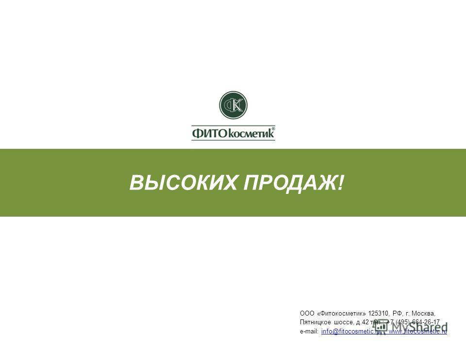 ВЫСОКИХ ПРОДАЖ! ООО «Фитокосметик» 125310, РФ, г. Москва, Пятницкое шоссе, д.42 тел.: +7 (495) 664-26-17 e-mail: info@fitocosmetic.ru www.fitocosmetic.ruinfo@fitocosmetic.ru www.fitocosmetic.ru