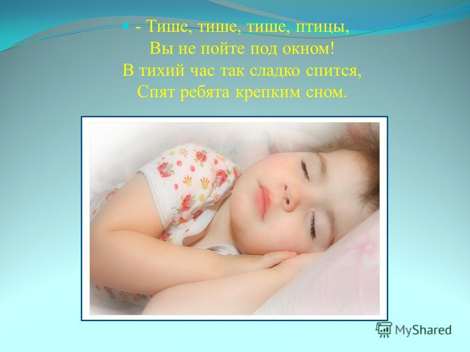 - Тише, тише, тише, птицы, Вы не пойте под окном! В тихий час так сладко спится, Спят ребята крепким сном.