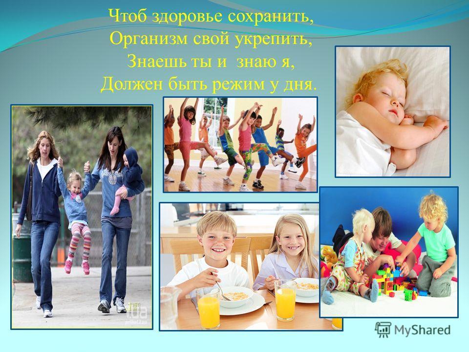 Чтоб здоровье сохранить, Организм свой укрепить, Знаешь ты и знаю я, Должен быть режим у дня.