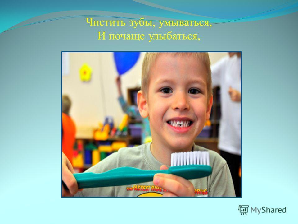 Чистить зубы, умываться, И почаще улыбаться,