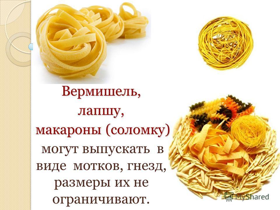 Вермишель,лапшу, макароны (соломку) макароны (соломку) могут выпускать в виде мотков, гнезд, размеры их не ограничивают.