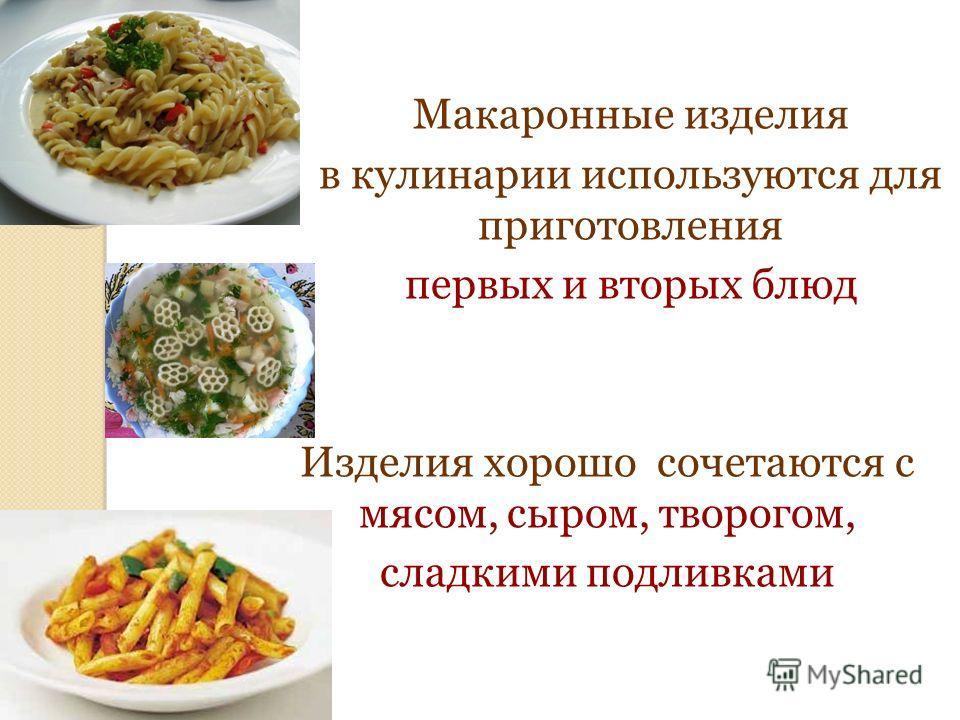 Макаронные изделия в кулинарии используются для приготовления первых и вторых блюд Изделия хорошо сочетаются с мясом, сыром, творогом, сладкими подливками