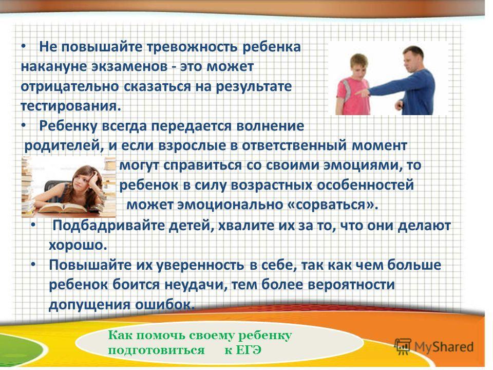 Как помочь своему ребенку подготовиться к ЕГЭ Не повышайте тревожность ребенка накануне экзаменов - это может отрицательно сказаться на результате тестирования. Ребенку всегда передается волнение родителей, и если взрослые в ответственный момент могу