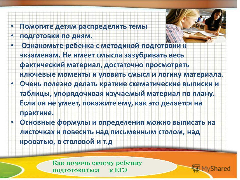 Как помочь своему ребенку подготовиться к ЕГЭ Помогите детям распределить темы подготовки по дням. Ознакомьте ребенка с методикой подготовки к экзаменам. Не имеет смысла зазубривать весь фактический материал, достаточно просмотреть ключевые моменты и