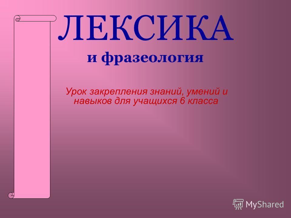 ЛЕКСИКА и фразеология Урок закрепления знаний, умений и навыков для учащихся 6 класса.