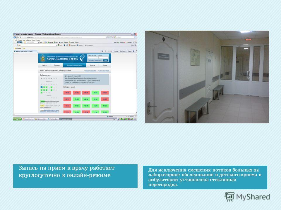 Запись на прием к врачу работает круглосуточно в онлайн-режиме Для исключения смешения потоков больных на лабораторное обследование и детского приема в амбулатории установлена стеклянная перегородка.