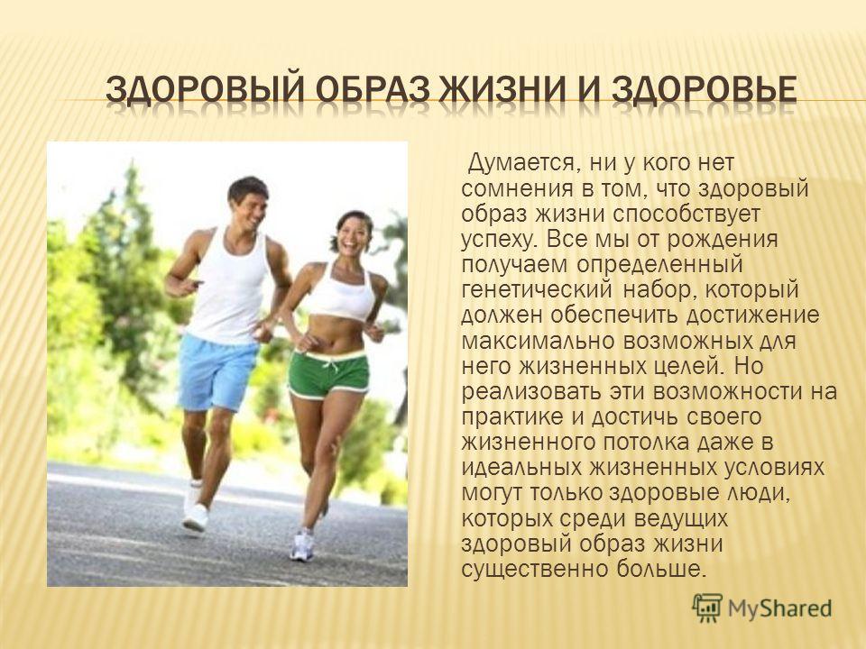 Думается, ни у кого нет сомнения в том, что здоровый образ жизни способствует успеху. Все мы от рождения получаем определенный генетический набор, который должен обеспечить достижение максимально возможных для него жизненных целей. Но реализовать эти