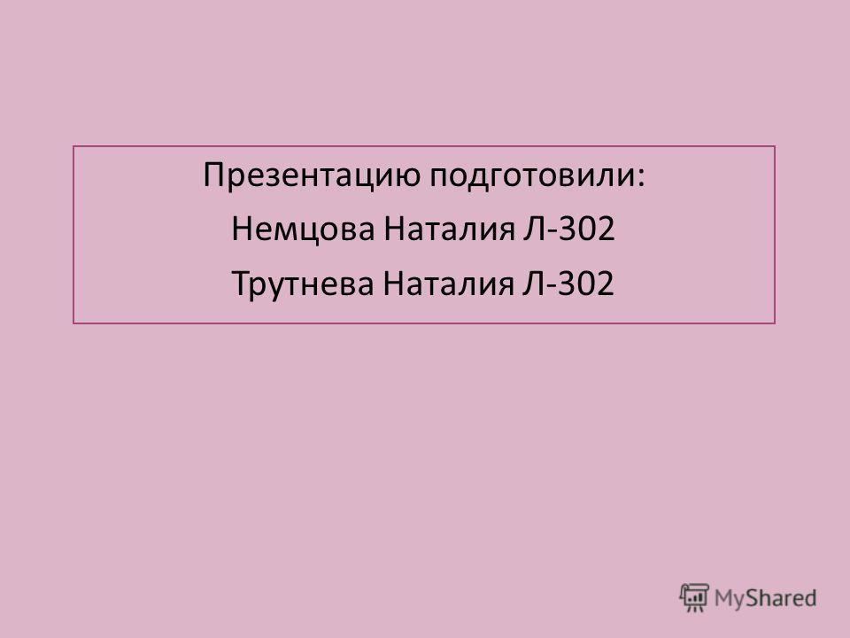 Презентацию подготовили: Немцова Наталия Л-302 Трутнева Наталия Л-302