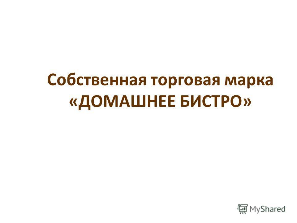 Собственная торговая марка «ДОМАШНЕЕ БИСТРО»