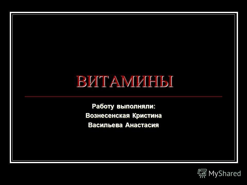 ВИТАМИНЫ Работу выполняли: Вознесенская Кристина Васильева Анастасия