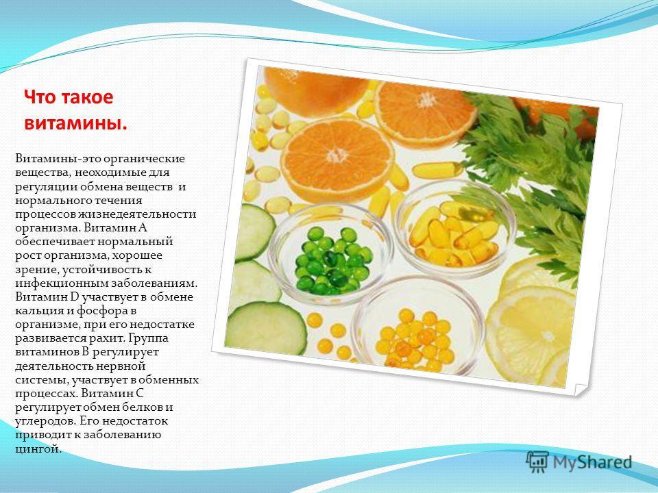 Что такое витамины. Витамины-это органические вещества, неоходимые для регуляции обмена веществ и нормального течения процессов жизнедеятельности организма. Витамин А обеспечивает нормальный рост организма, хорошее зрение, устойчивость к инфекционным