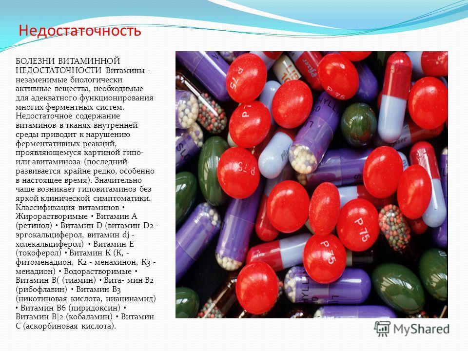 Недостаточность БОЛЕЗНИ ВИТАМИННОЙ НЕДОСТАТОЧНОСТИ Витамины - незаменимые биологически активные вещества, необходимые для адекватного функционирования многих ферментных систем. Недостаточное содержание витаминов в тканях внутренней среды приводит к н