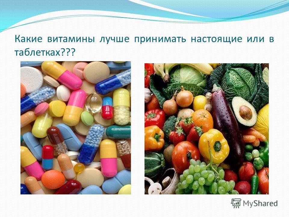 Какие витамины лучше принимать настоящие или в таблетках???