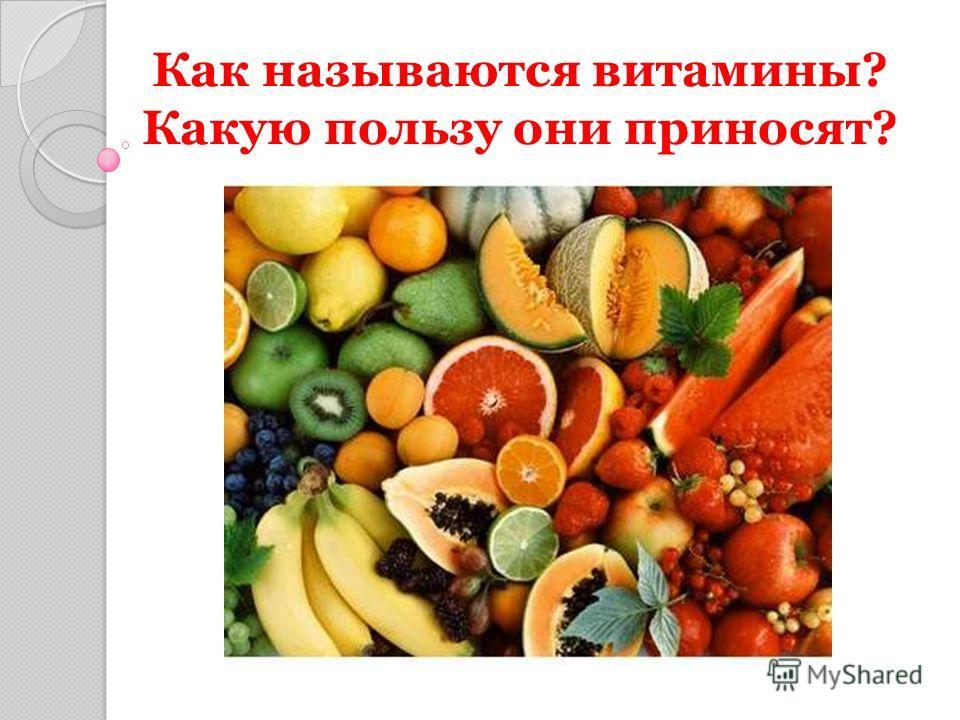 Как называются витамины? Какую пользу они приносят?