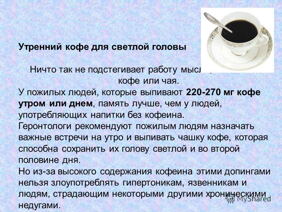 Утренний кофе для светлой головы Ничто так не подстегивает работу мысли, как чашечка кофе или чая. У пожилых людей, которые выпивают 220-270 мг кофе утром или днем, память лучше, чем у людей, употребляющих напитки без кофеина. Геронтологи рекомендуют