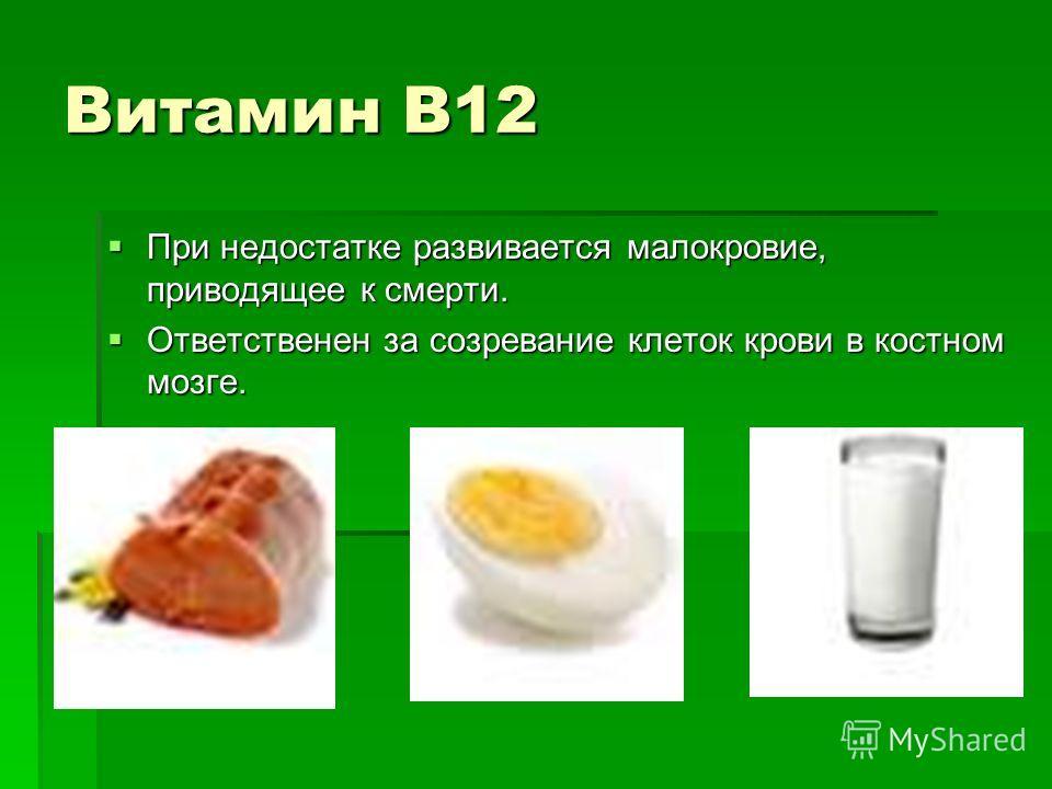 Витамин В12 При недостатке развивается малокровие, приводящее к смерти. При недостатке развивается малокровие, приводящее к смерти. Ответственен за созревание клеток крови в костном мозге. Ответственен за созревание клеток крови в костном мозге.