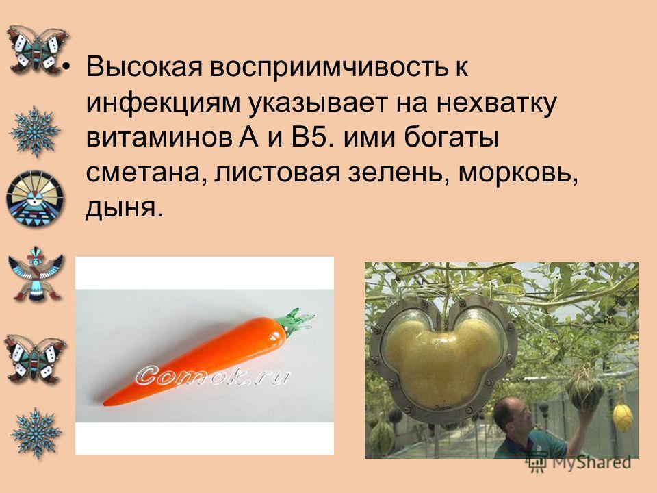 Высокая восприимчивость к инфекциям указывает на нехватку витаминов А и В5. ими богаты сметана, листовая зелень, морковь, дыня.