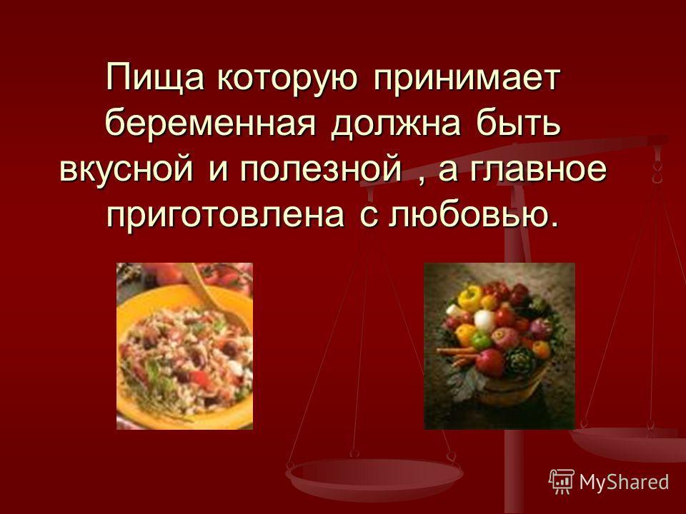 Пища которую принимает беременная должна быть вкусной и полезной, а главное приготовлена с любовью.