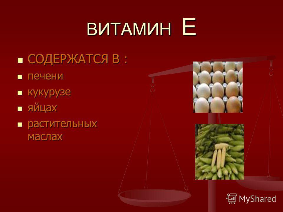 ВИТАМИН Е СОДЕРЖАТСЯ В : СОДЕРЖАТСЯ В : печени печени кукурузе кукурузе яйцах яйцах растительных маслах растительных маслах