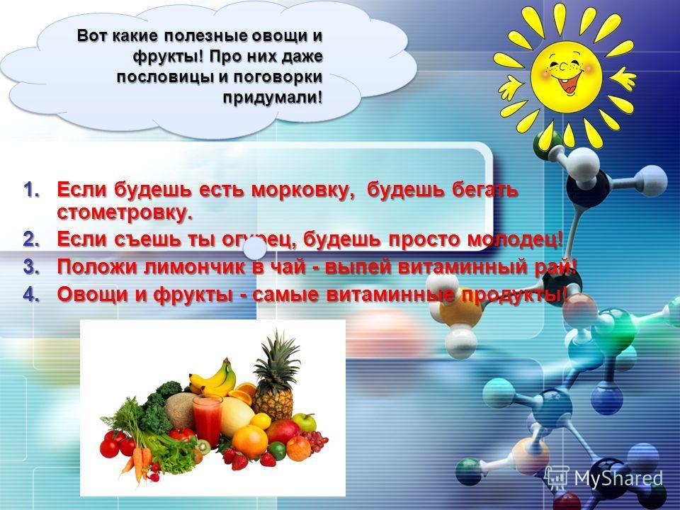 LOGO 1.Если будешь есть морковку, будешь бегать стометровку. 2.Если съешь ты огурец, будешь просто молодец! 3.Положи лимончик в чай - выпей витаминный рай! 4.Овощи и фрукты - самые витаминные продукты! Вот какие полезные овощи и фрукты! Про них даже